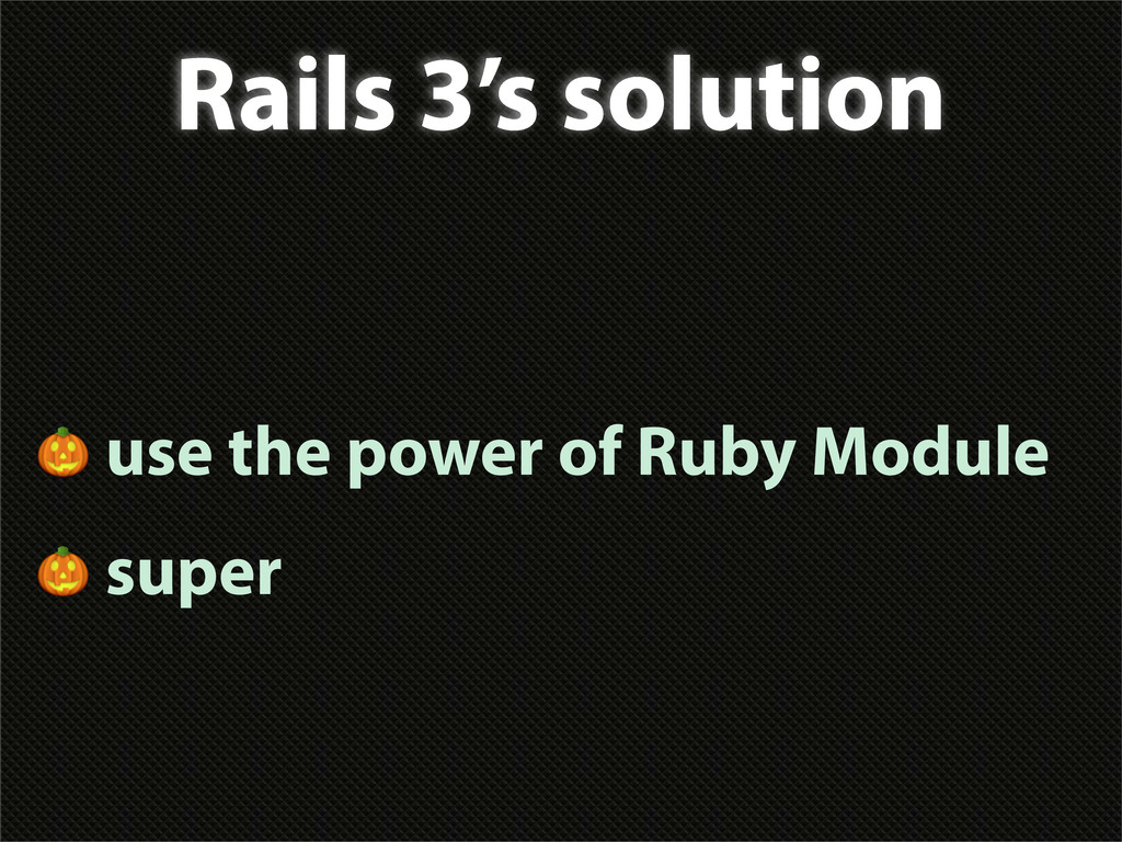 Rails 3's solution  use the power of Ruby Modul...