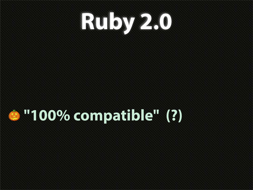 "Ruby 2.0  ""100% compatible"" (?)"