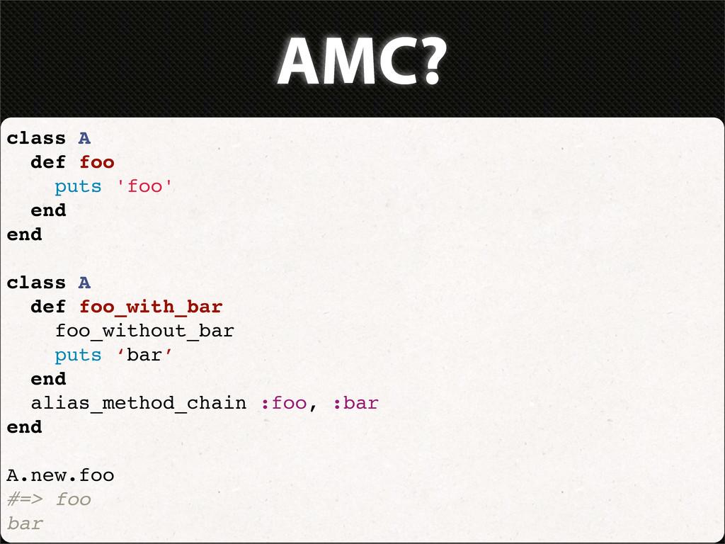 AMC? class A def foo puts 'foo' end end class A...