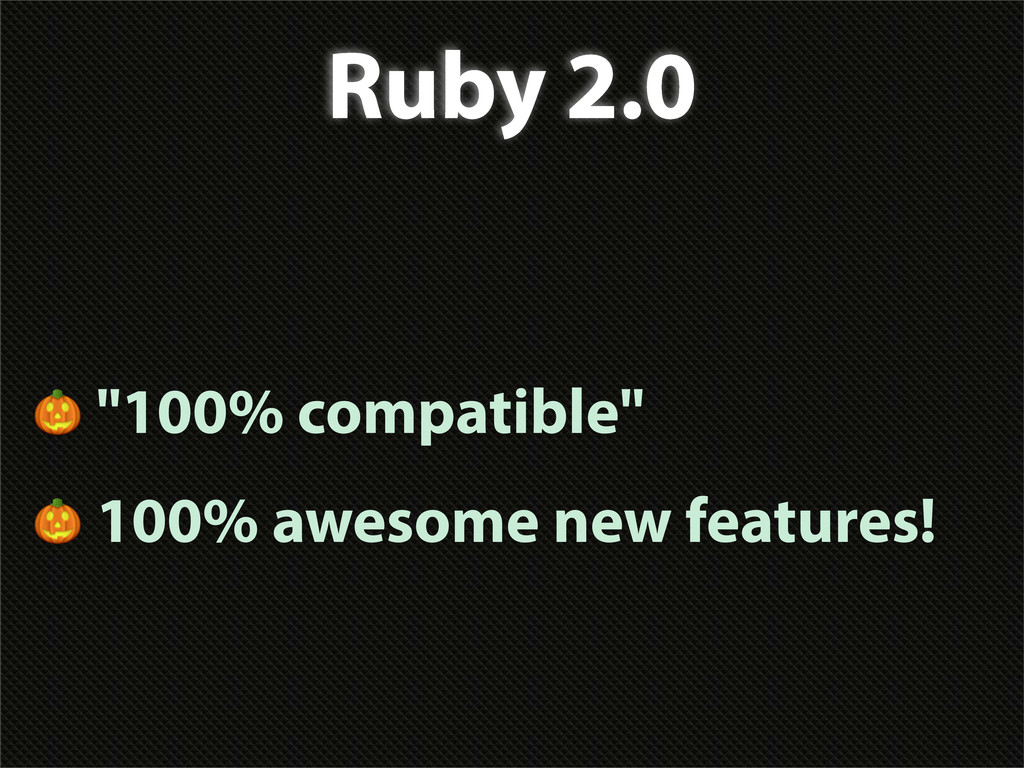 "Ruby 2.0  ""100% compatible""  100% awesome new f..."