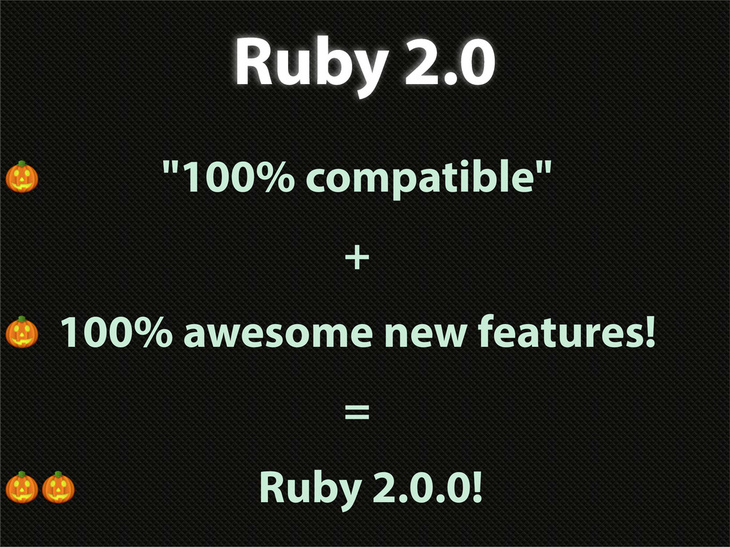 "Ruby 2.0  ""100% compatible"" +  100% awesome new..."