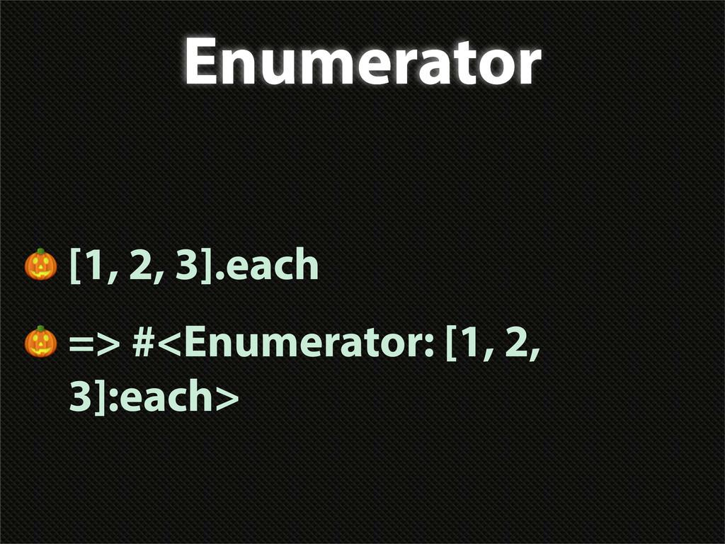 Enumerator  [1, 2, 3].each  => #<Enumerator: [1...