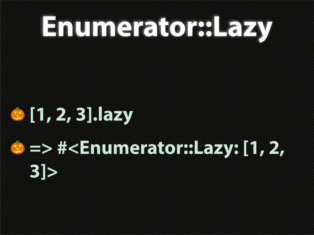 Enumerator::Lazy  [1, 2, 3].lazy  => #<Enumerat...