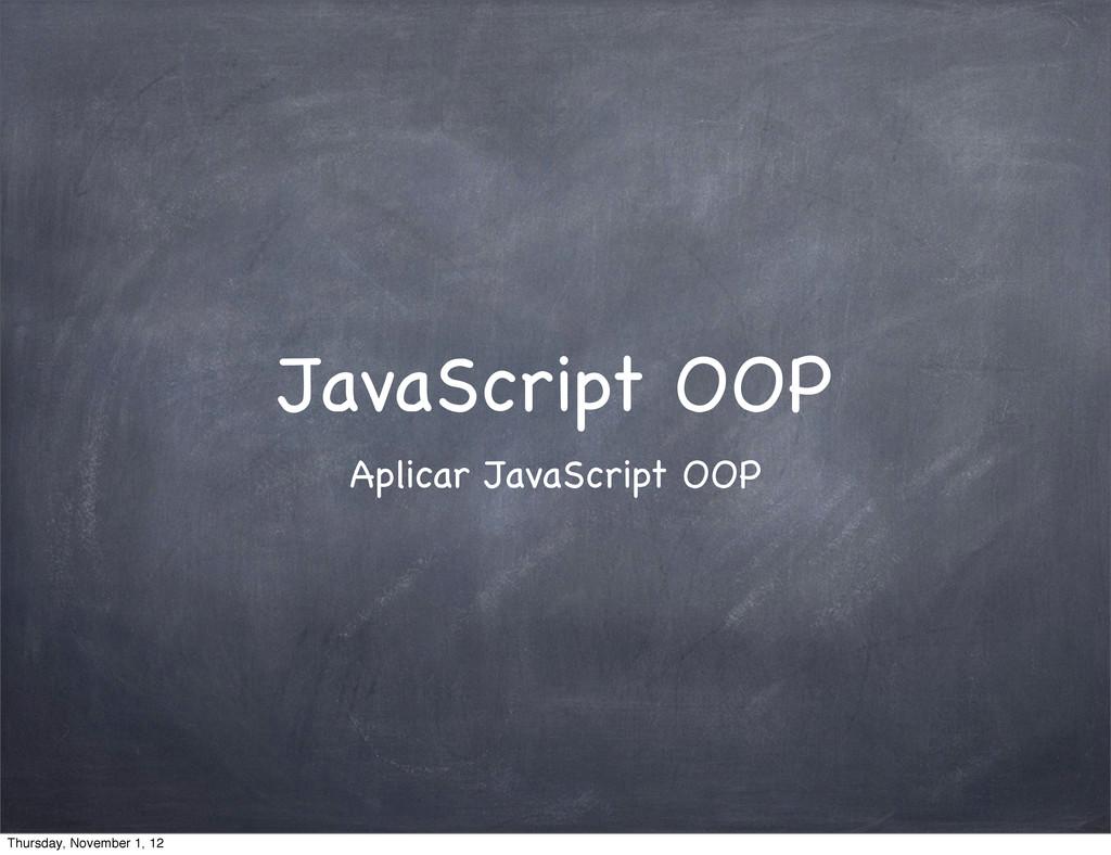 JavaScript OOP Aplicar JavaScript OOP Thursday,...