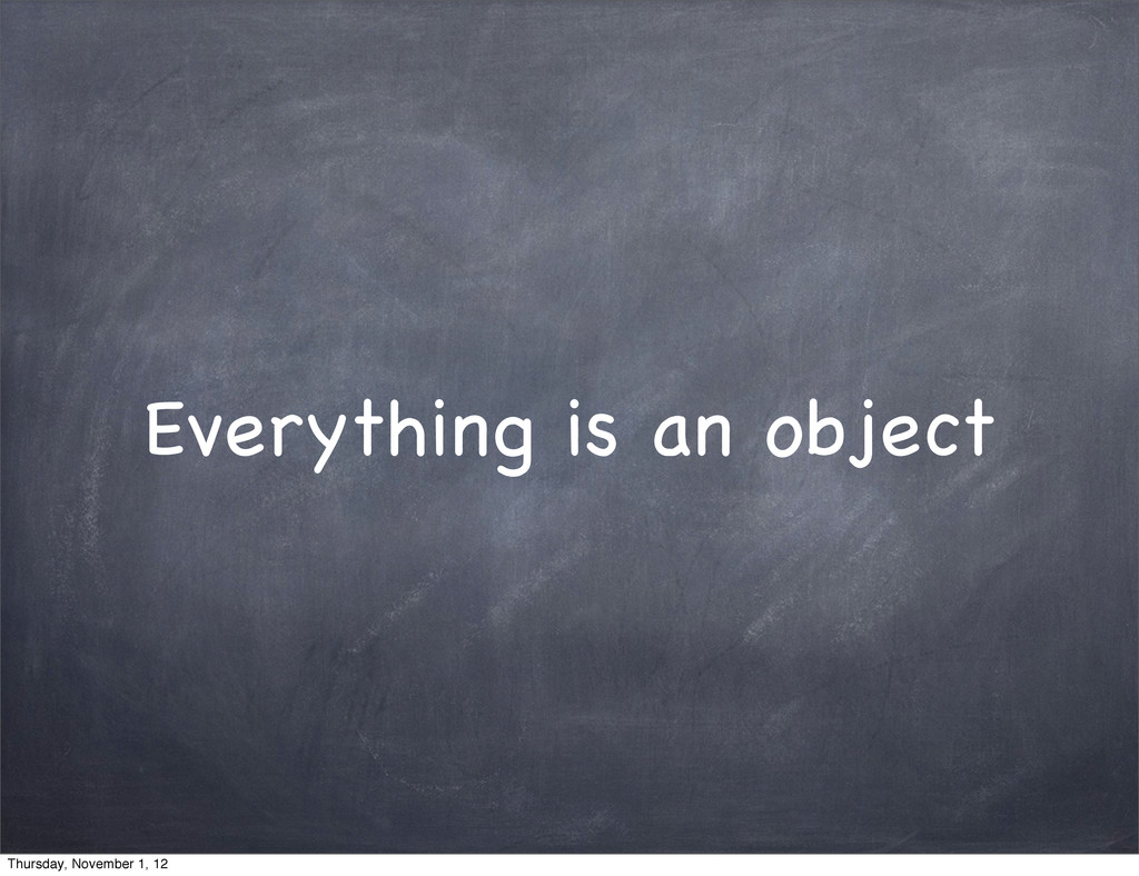 Everything is an object Thursday, November 1, 12