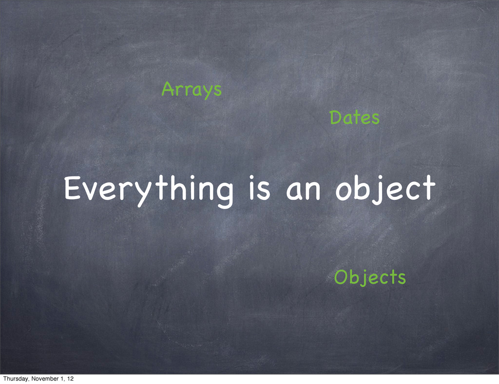 Everything is an object Arrays Objects Dates Th...