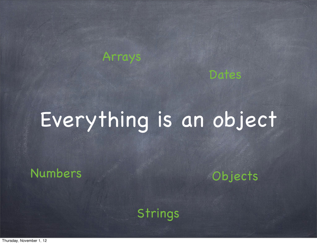Everything is an object Arrays Objects Numbers ...