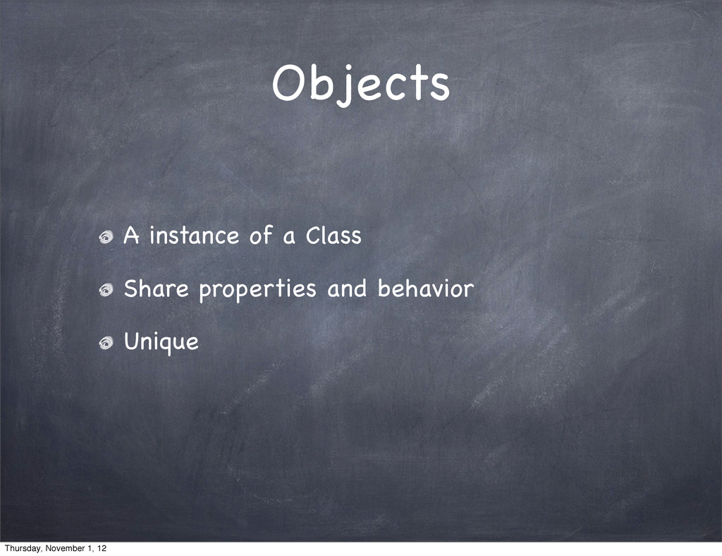Objects A instance of a Class Share properties ...