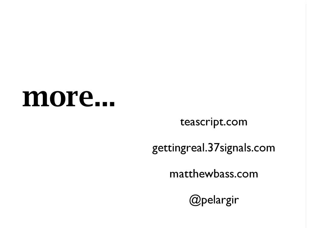 more... teascript.com gettingreal.37signals.com...