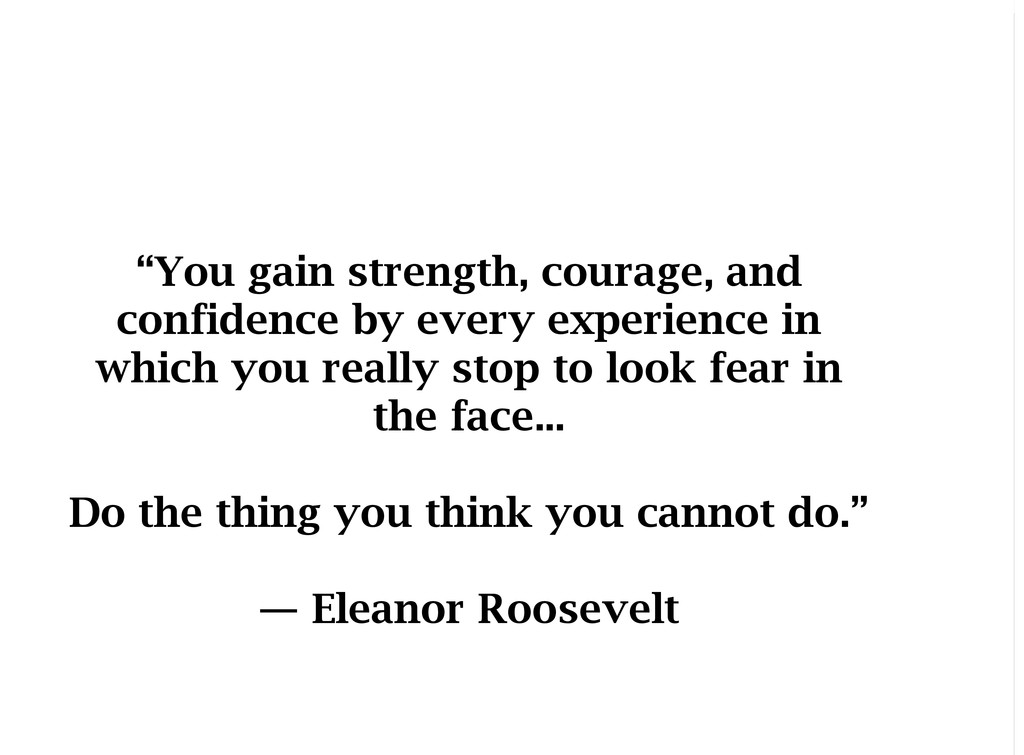 """""""You gain strength, courage, and confidence by ..."""