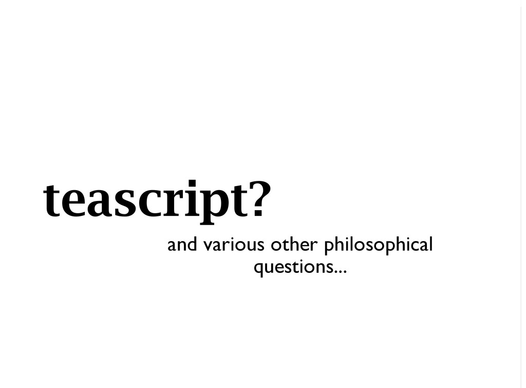 teascript? and various other philosophical ques...