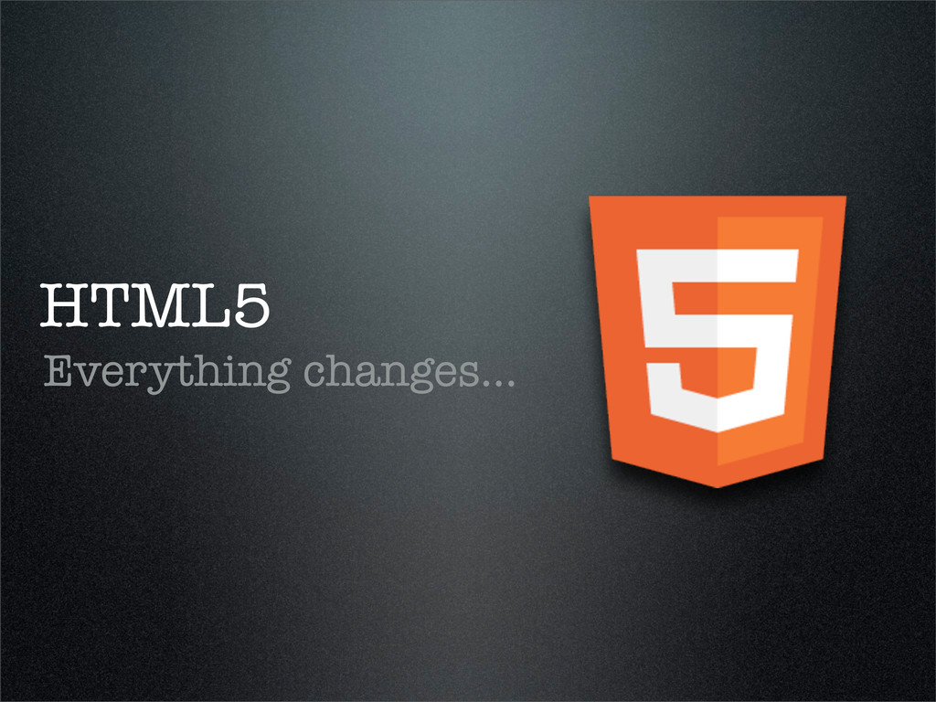 HTML5 Everything changes...