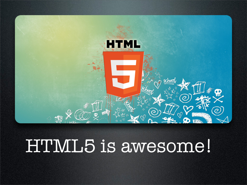 HTML5 is awesome!