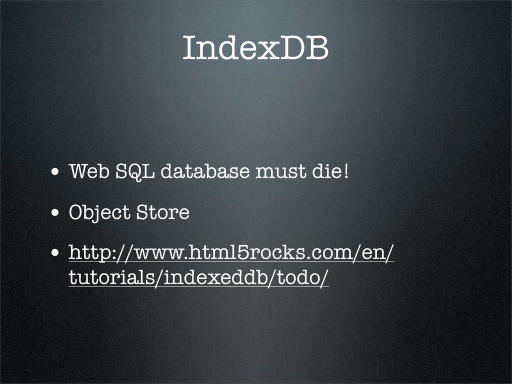 IndexDB • Web SQL database must die! • Object S...
