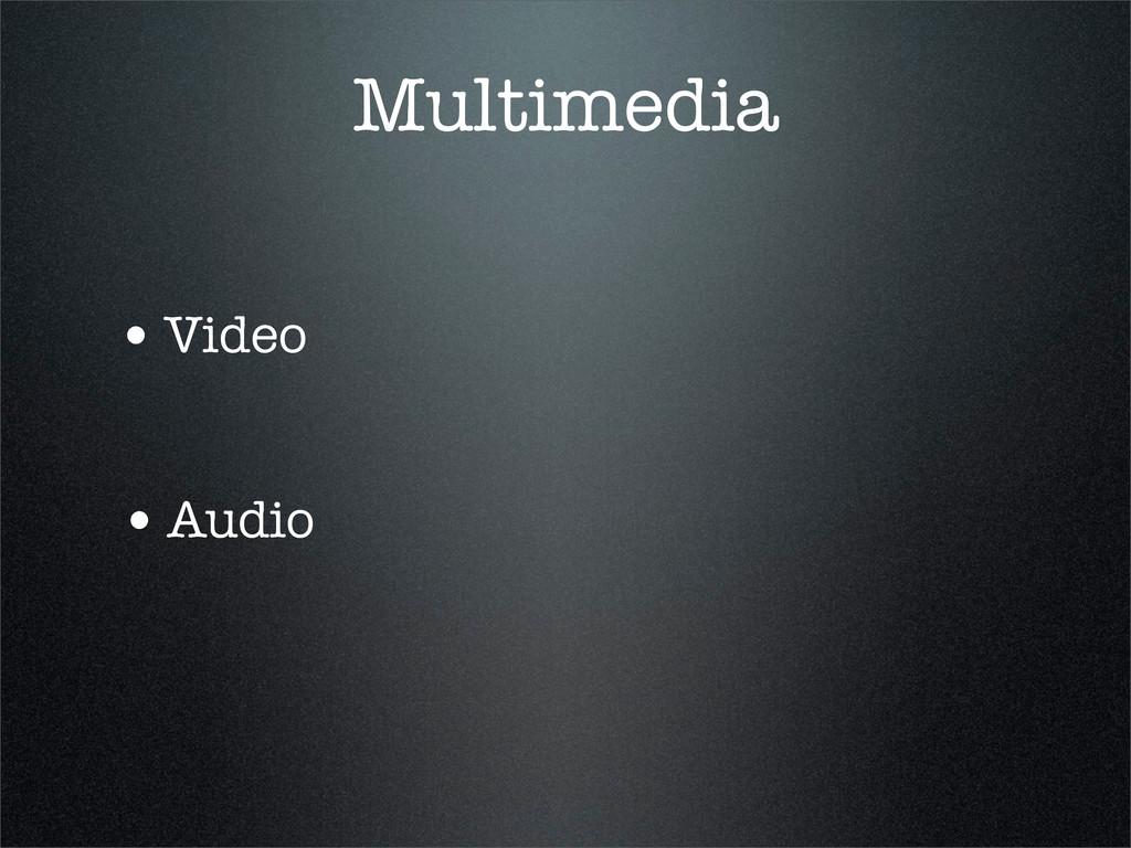 Multimedia •Video •Audio