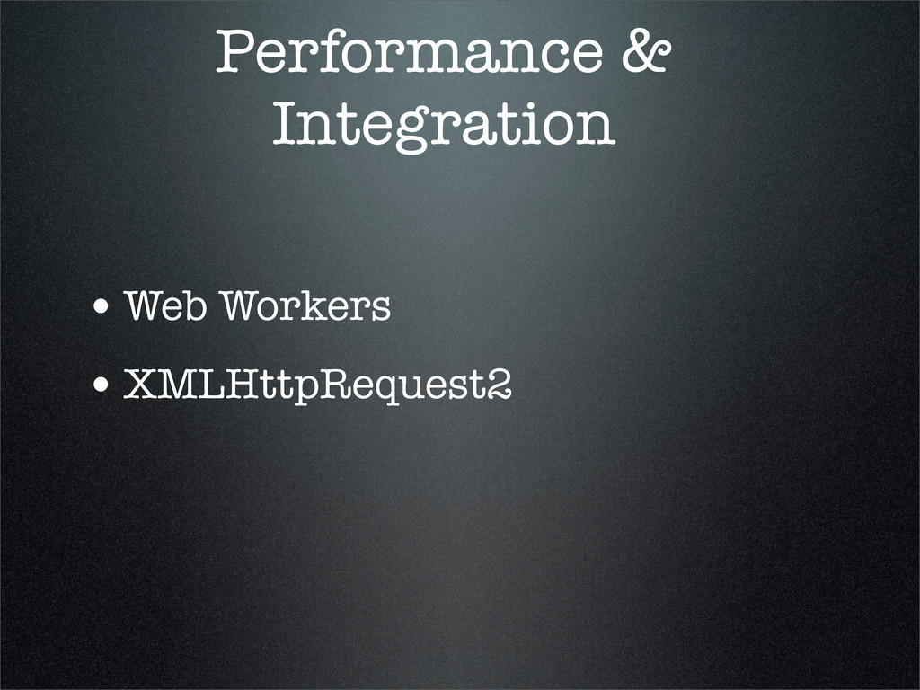 Performance & Integration •Web Workers •XMLHttp...