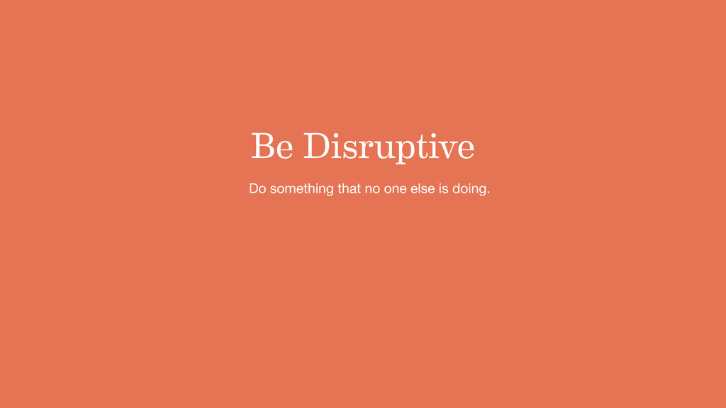 Be Disruptive Do something that no one else is ...