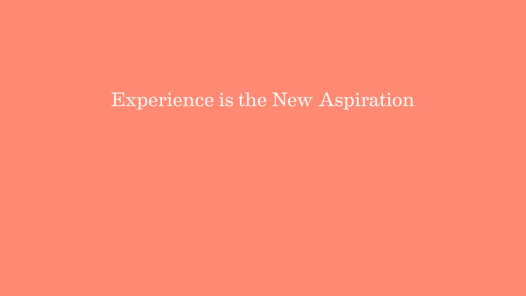 Experience is the New Aspiration