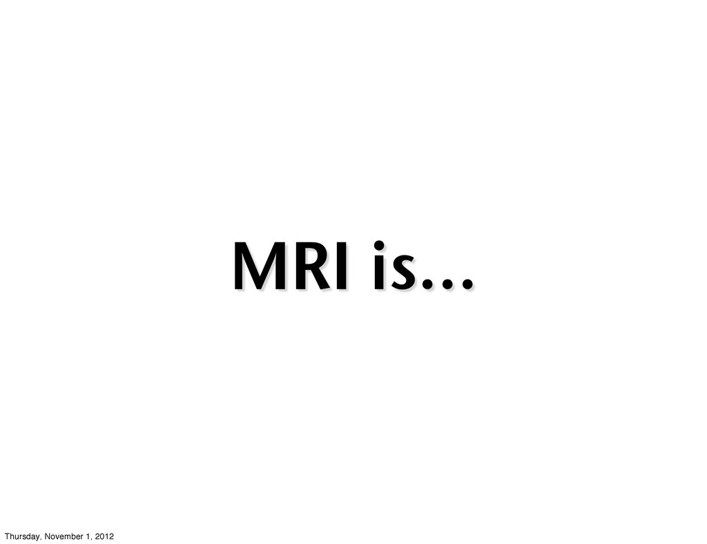 MRI is... Thursday, November 1, 2012