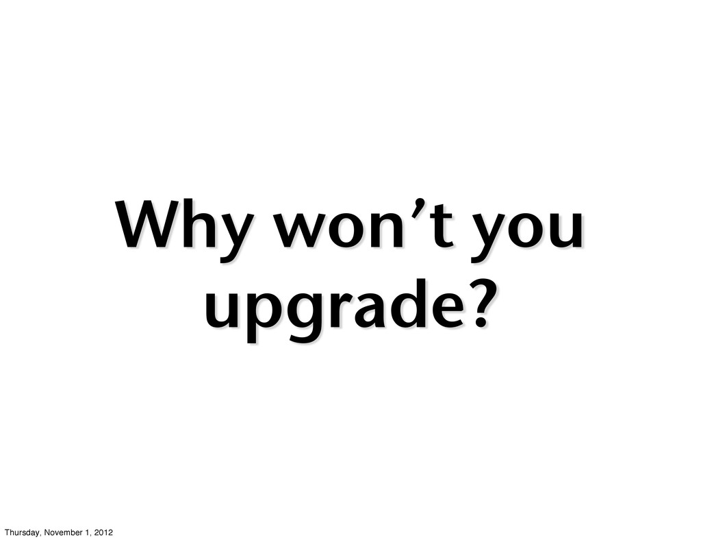 Why won't you upgrade? Thursday, November 1, 20...