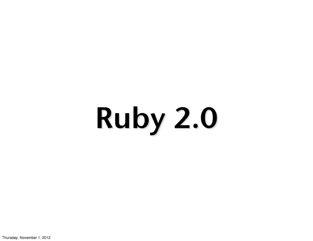Ruby 2.0 Thursday, November 1, 2012