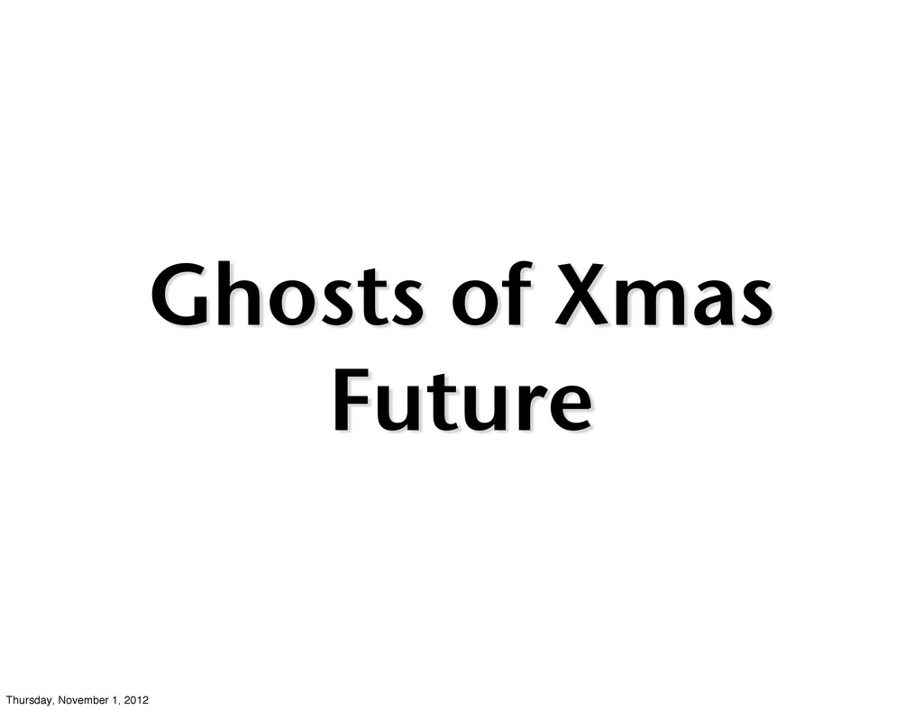 Ghosts of Xmas Future Thursday, November 1, 2012