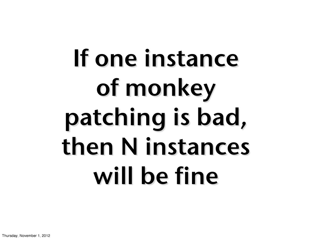 If one instance of monkey patching is bad, then...