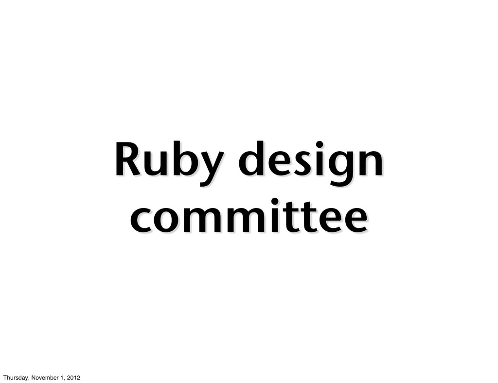 Ruby design committee Thursday, November 1, 2012