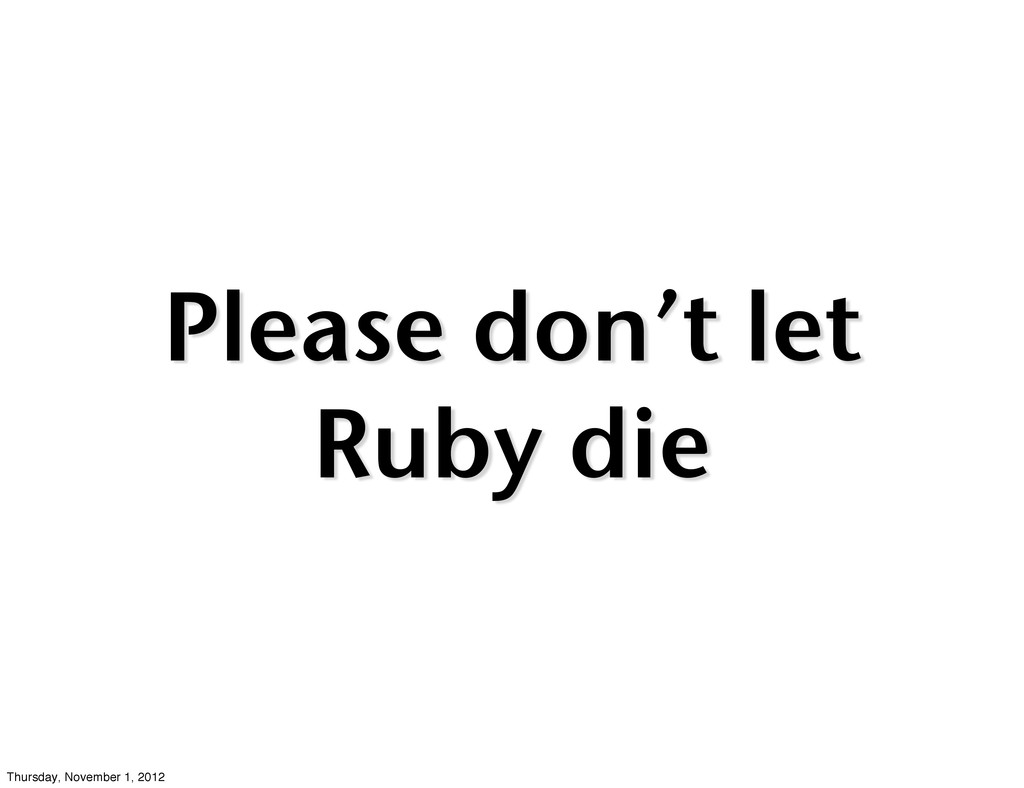 Please don't let Ruby die Thursday, November 1,...