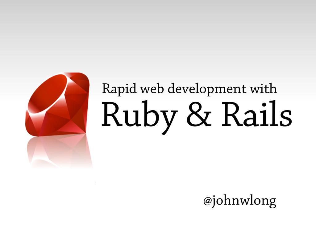 Ruby & Rails Rapid web development with @johnwl...