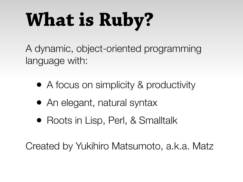 What is Ruby? • A focus on simplicity & product...