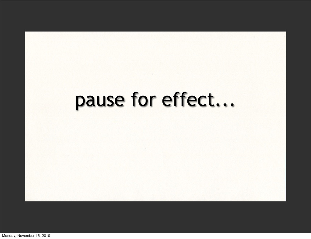 pause for effect... Monday, November 15, 2010