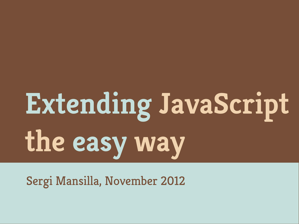 Extending JavaScript the easy way Sergi Mansill...