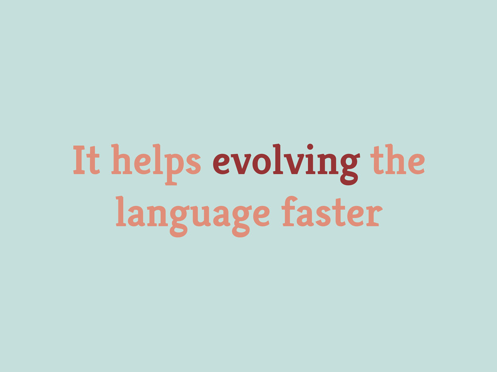 It helps evolving the language faster