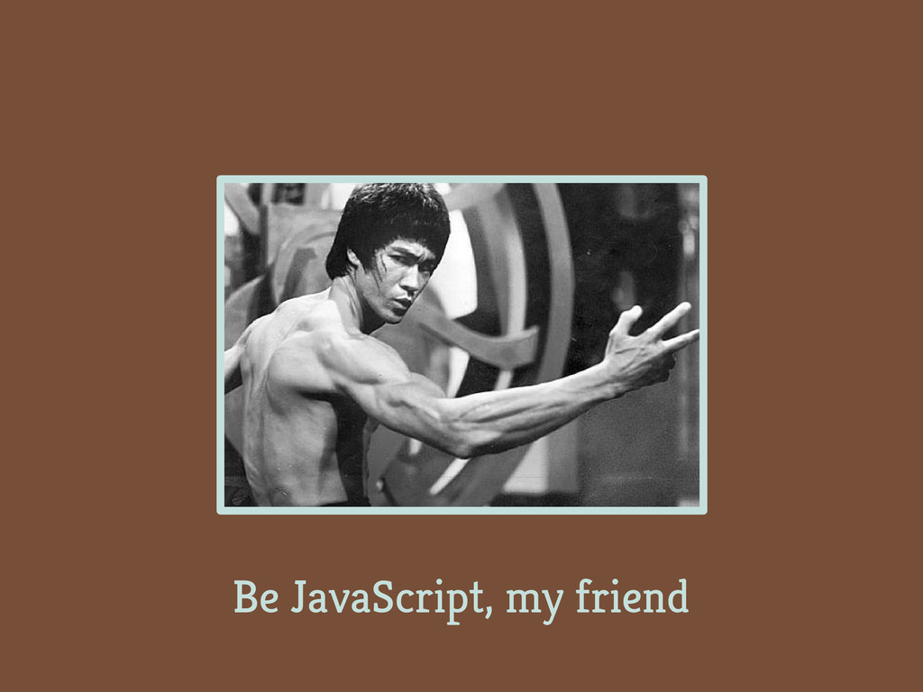 Be JavaScript, my friend