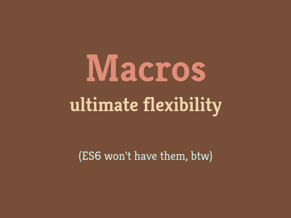 Macros ultimate flexibility (ES6 won't have the...