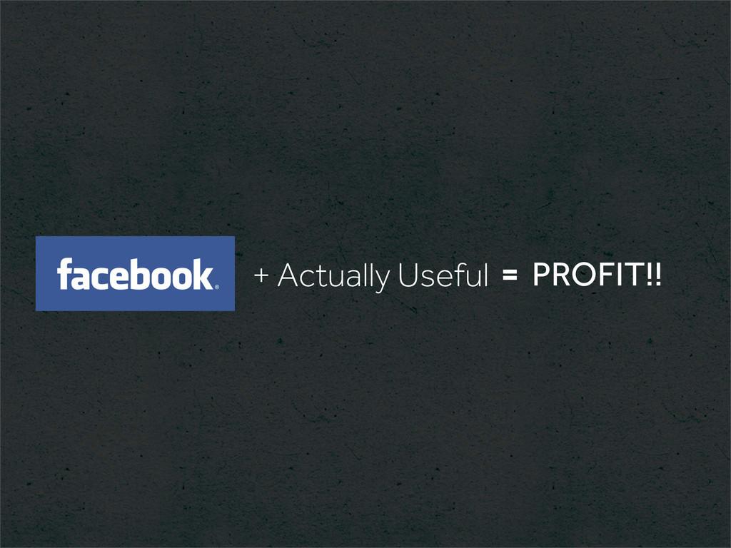 + Actually Useful = PROFIT!!