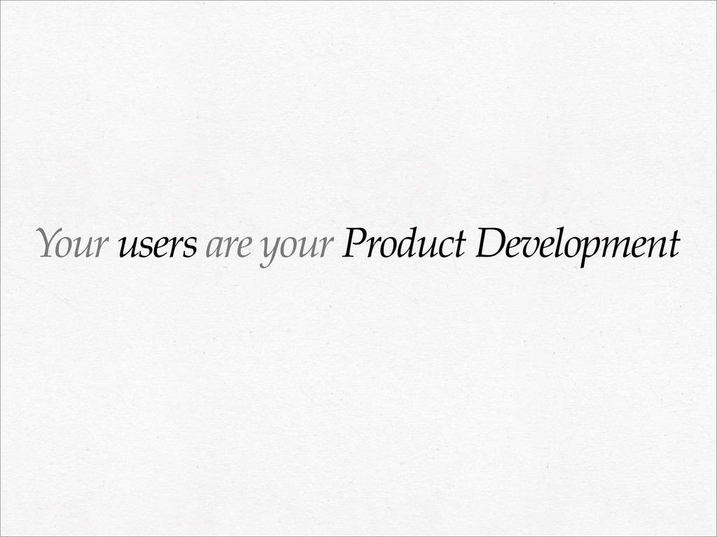 Your users are your Product Development