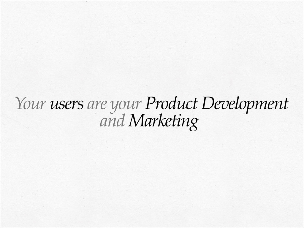 Your users are your Product Development and Mar...