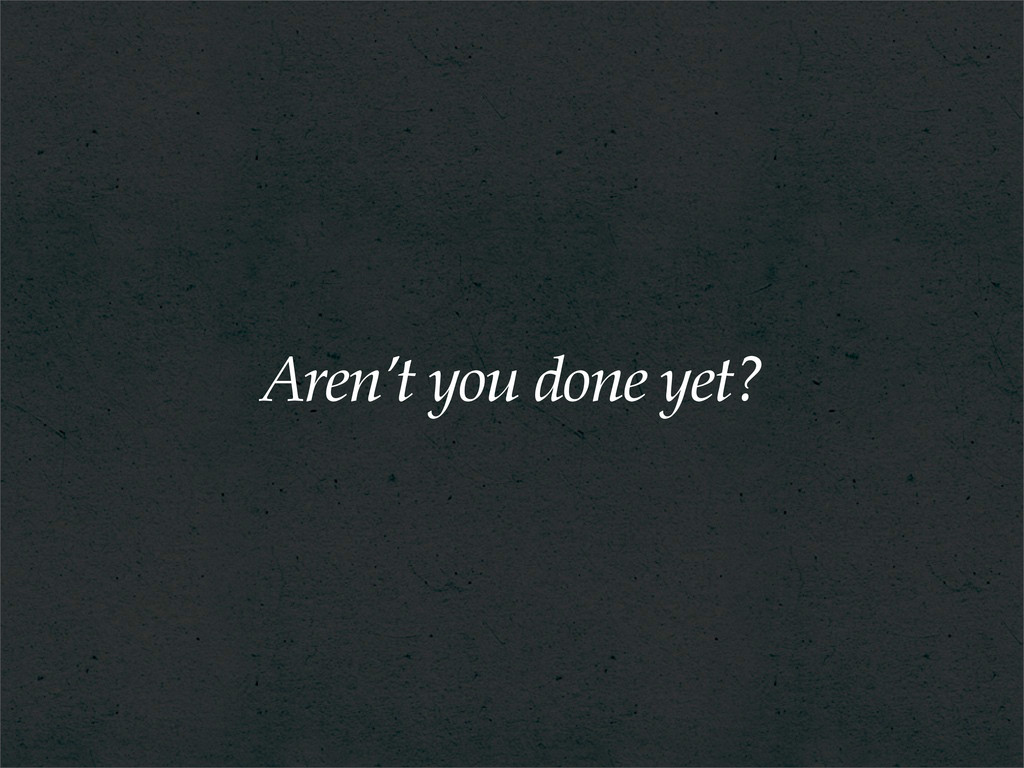 Aren't you done yet?