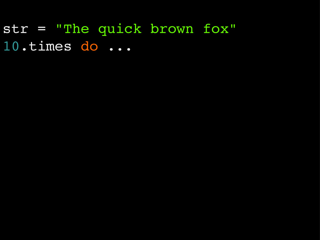 "str = ""The quick brown fox"" 10.times do ..."