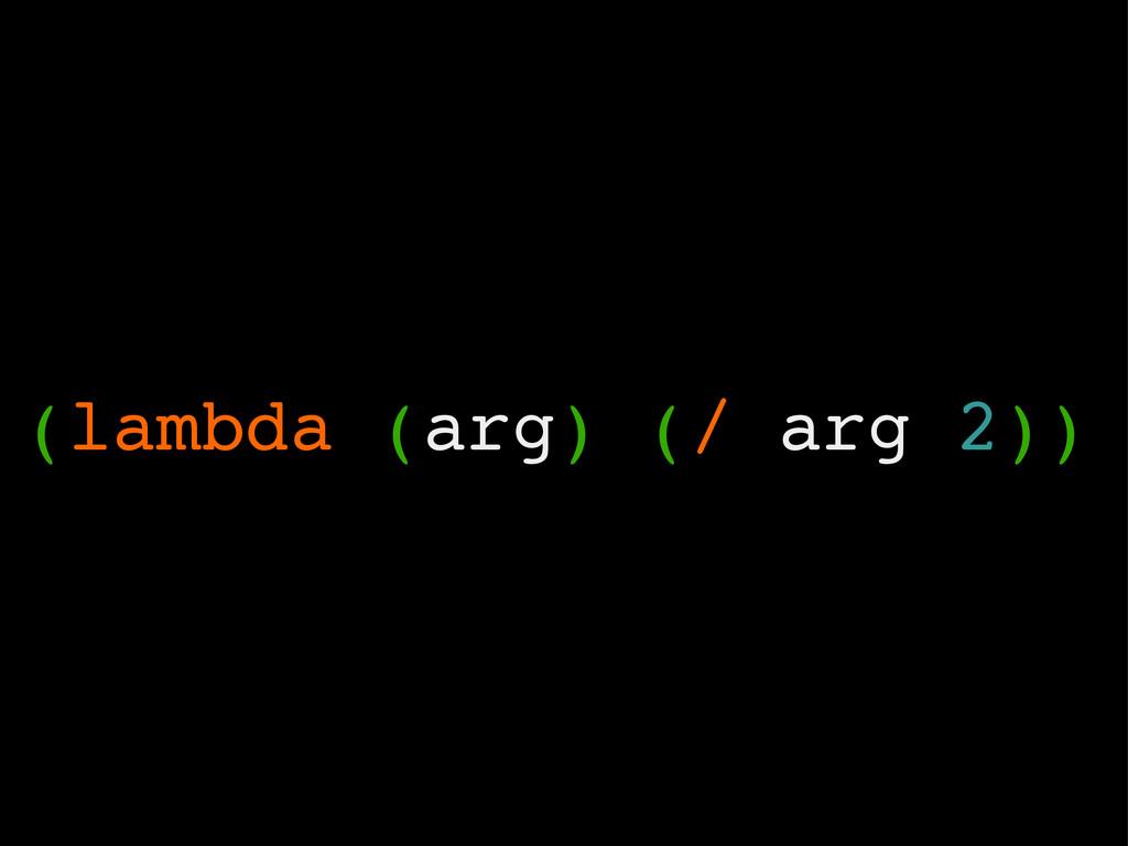 (lambda (arg) (/ arg 2))