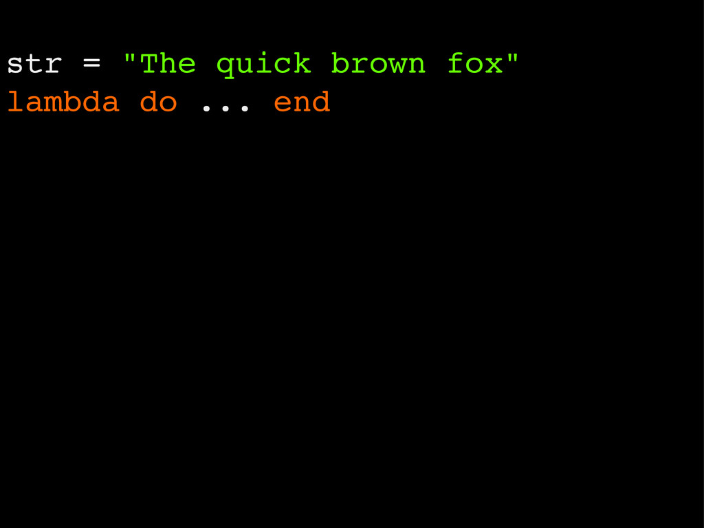 "str = ""The quick brown fox"" lambda do ... end"