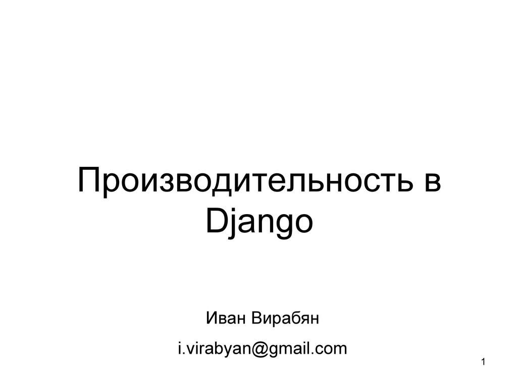 1 Производительность в Django Иван Вирабян i.vi...