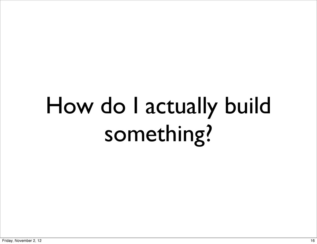 How do I actually build something? 16 Friday, N...