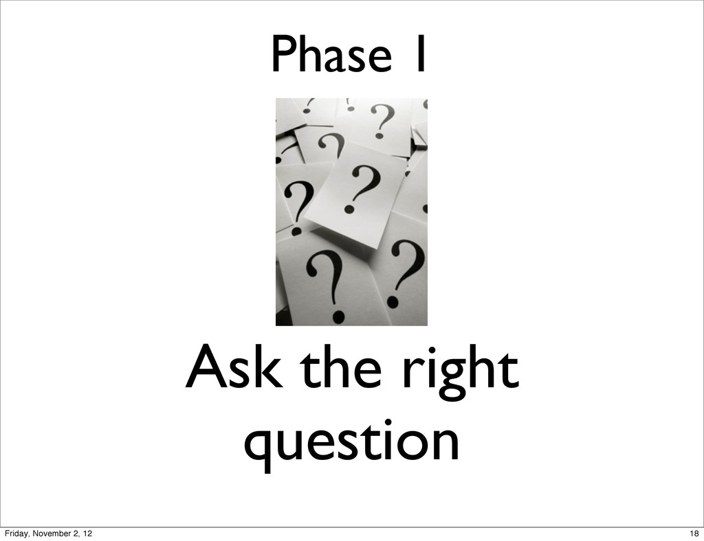 Phase 1 Ask the right question 18 Friday, Novem...