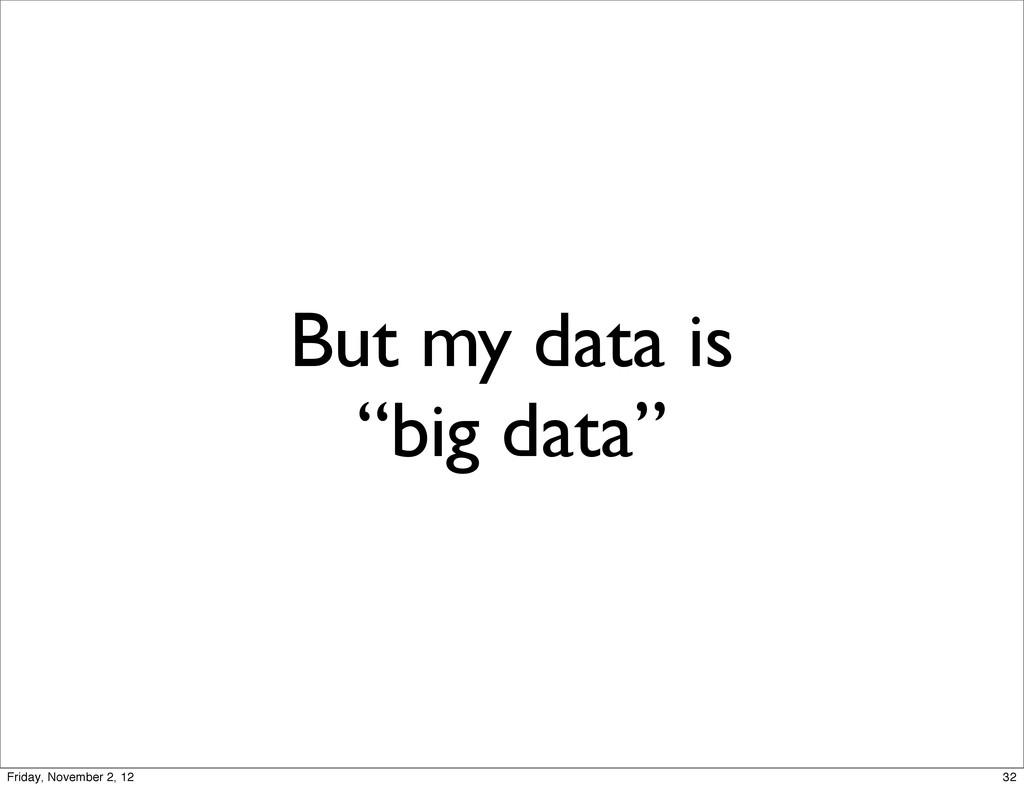 "But my data is ""big data"" 32 Friday, November 2..."