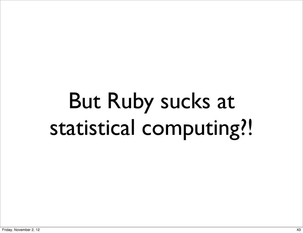 But Ruby sucks at statistical computing?! 43 Fr...