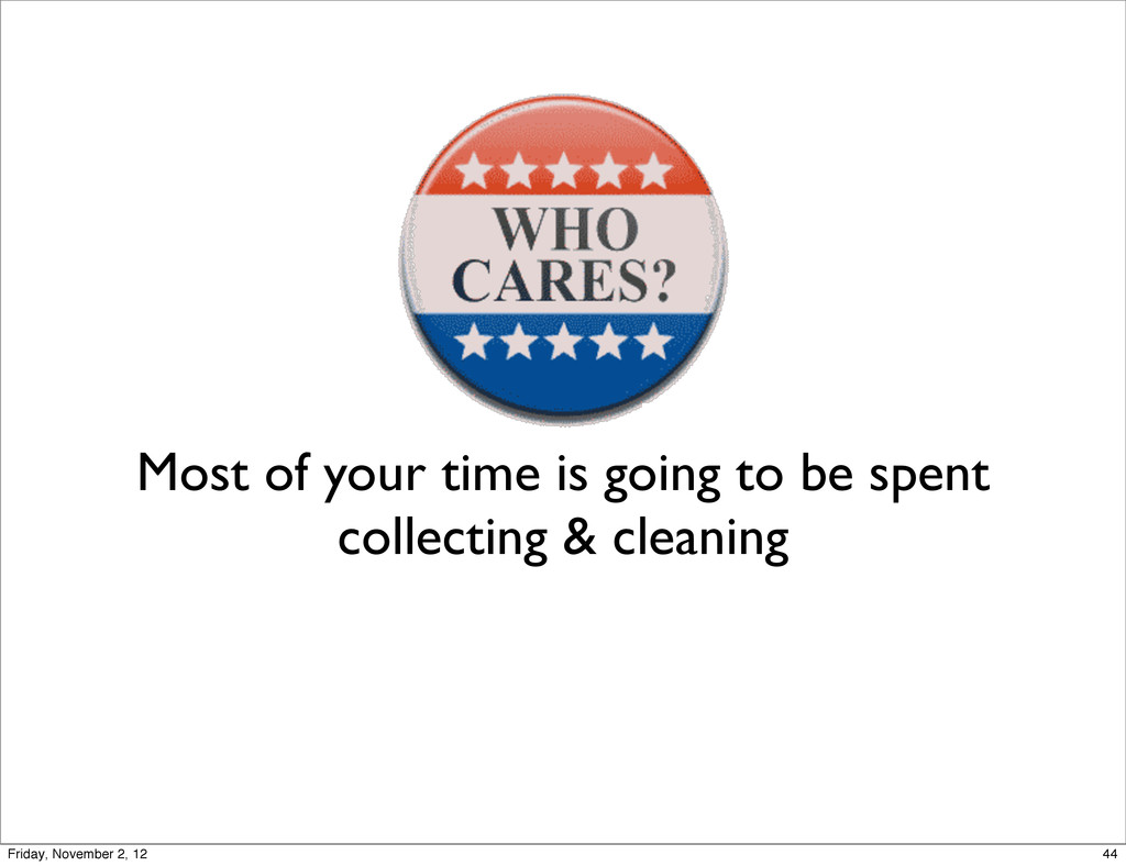 Most of your time is going to be spent collecti...