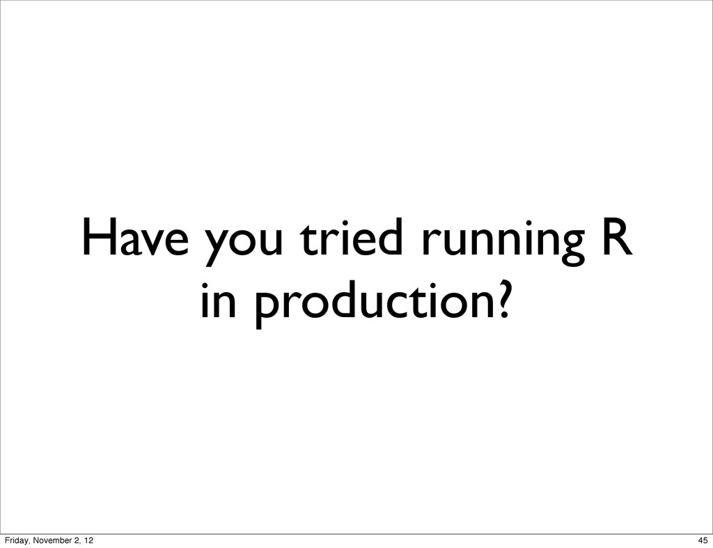 Have you tried running R in production? 45 Frid...